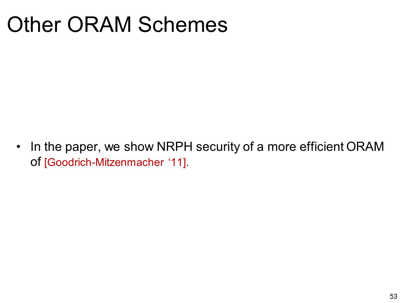 Other ORAM Schemes In the paper, we show NRPH security of a more efficient ORAM of [Goodrich-Mitzenmacher '11].